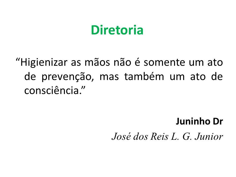 Diretoria Higienizar as mãos não é somente um ato de prevenção, mas também um ato de consciência. Juninho Dr José dos Reis L. G. Junior