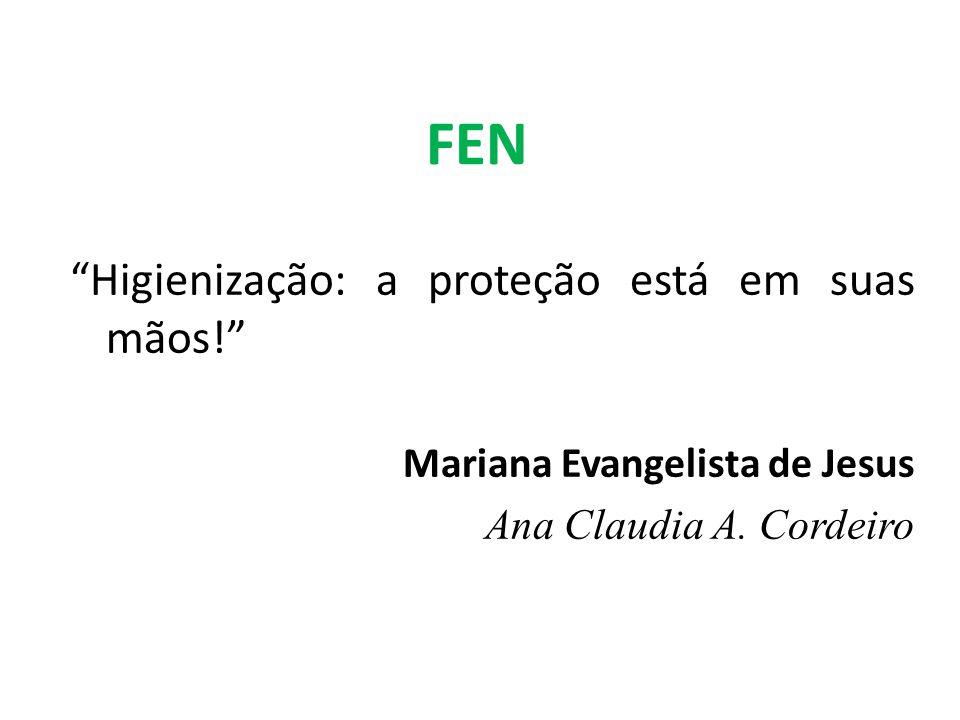 FEN Higienização: a proteção está em suas mãos! Mariana Evangelista de Jesus Ana Claudia A. Cordeiro