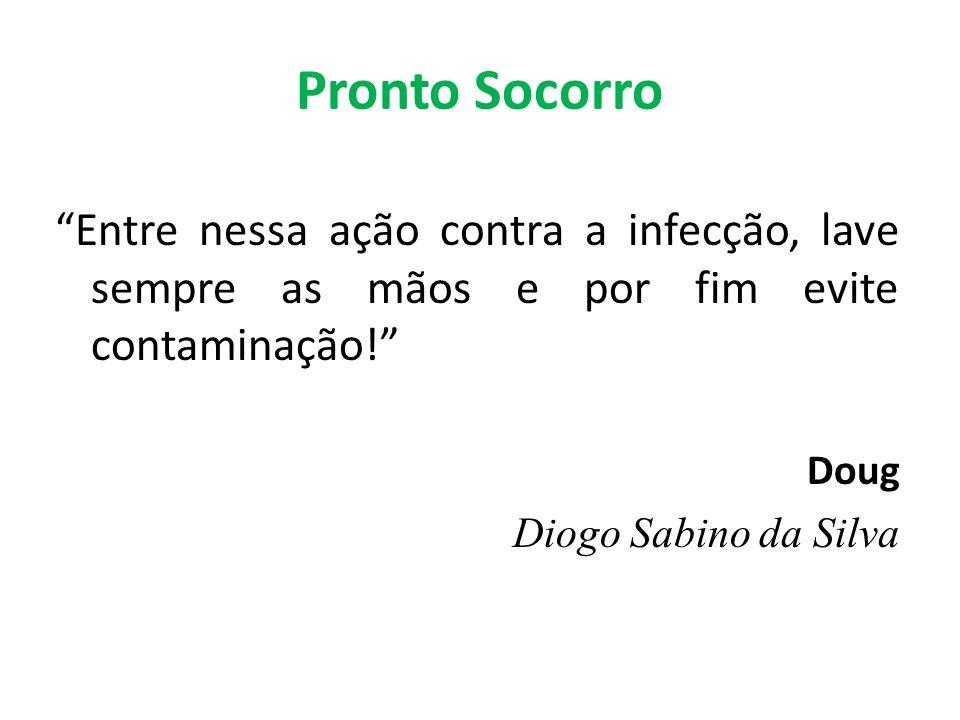 Pronto Socorro Entre nessa ação contra a infecção, lave sempre as mãos e por fim evite contaminação! Doug Diogo Sabino da Silva