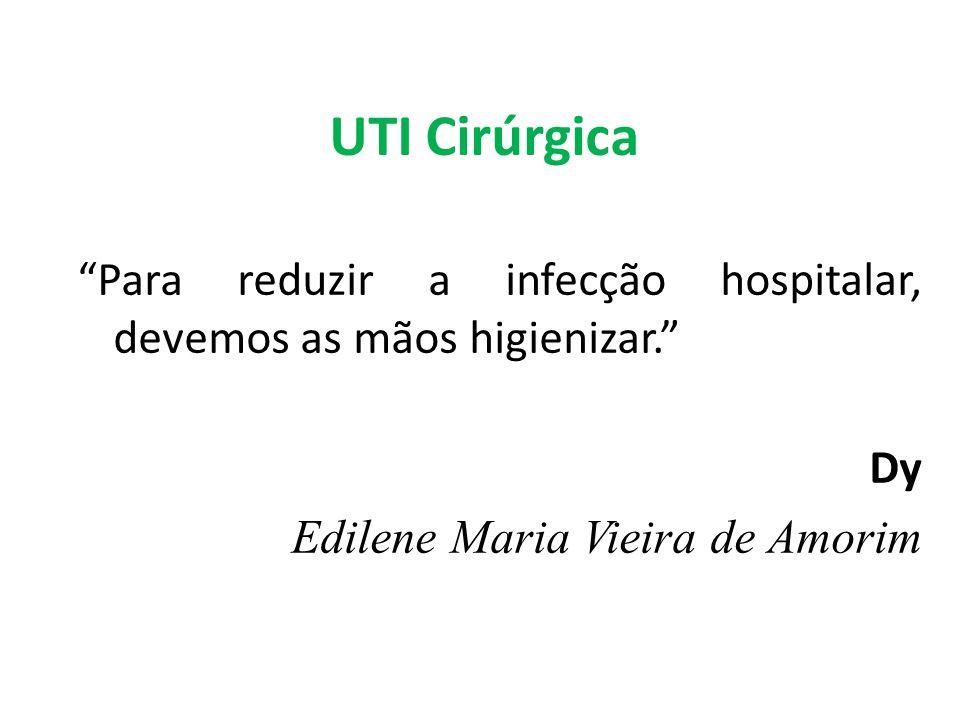 UTI Cirúrgica Para reduzir a infecção hospitalar, devemos as mãos higienizar. Dy Edilene Maria Vieira de Amorim
