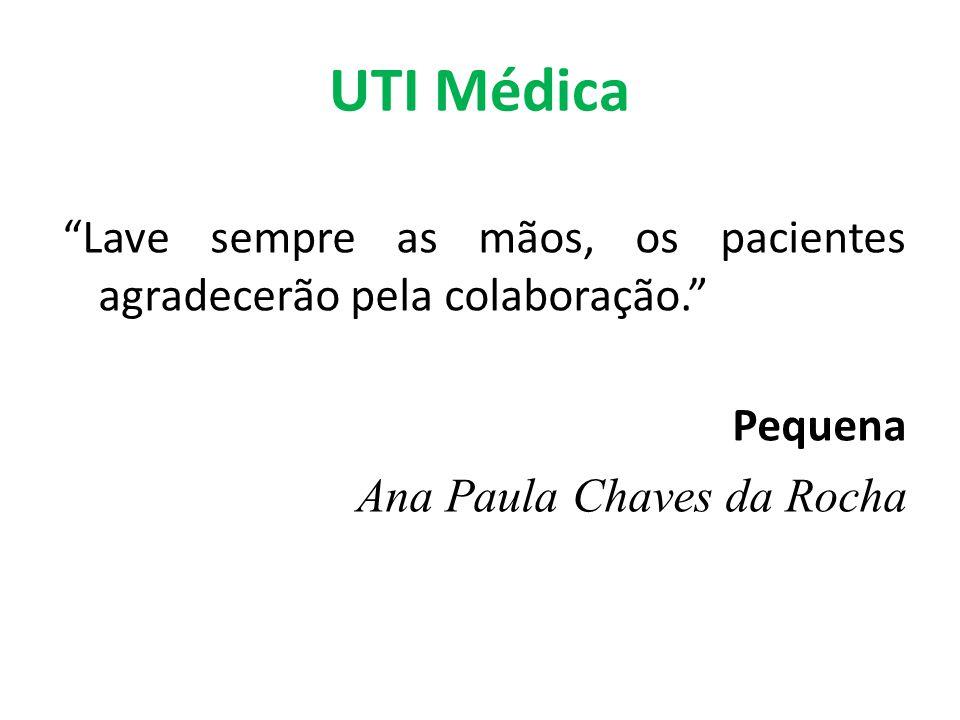UTI Médica Lave sempre as mãos, os pacientes agradecerão pela colaboração. Pequena Ana Paula Chaves da Rocha