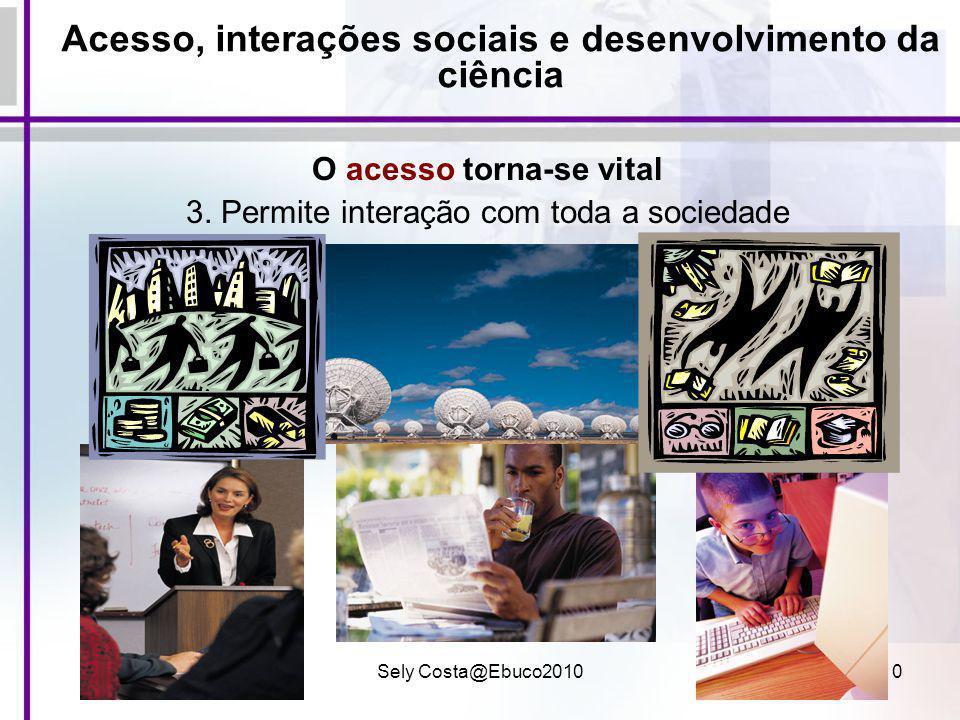 Sely Costa@Ebuco201010 Acesso, interações sociais e desenvolvimento da ciência O acesso torna-se vital 3. Permite interação com toda a sociedade