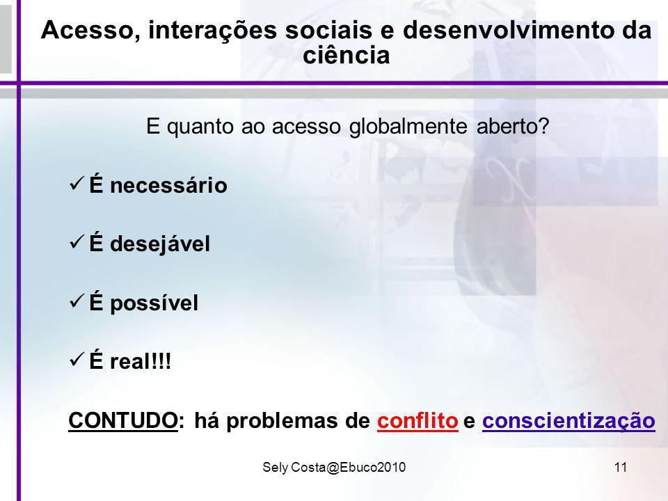Sely Costa@Ebuco201011 Acesso, interações sociais e desenvolvimento da ciência E quanto ao acesso globalmente aberto? É necessário É desejável É possí