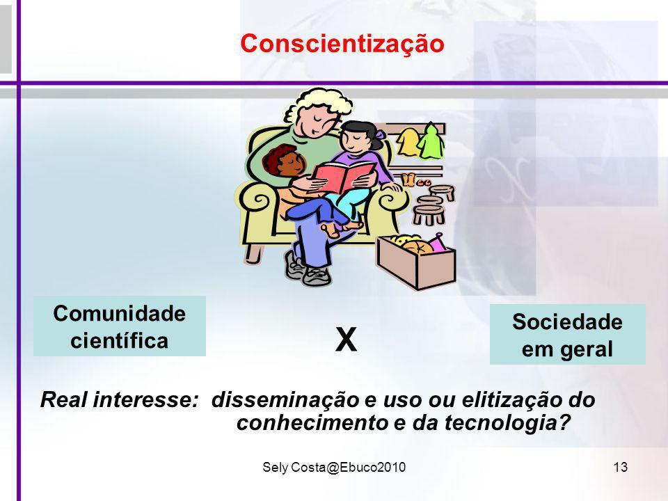 Sely Costa@Ebuco201013 Conscientização Real interesse: disseminação e uso ou elitização do conhecimento e da tecnologia? Sociedade em geral Comunidade