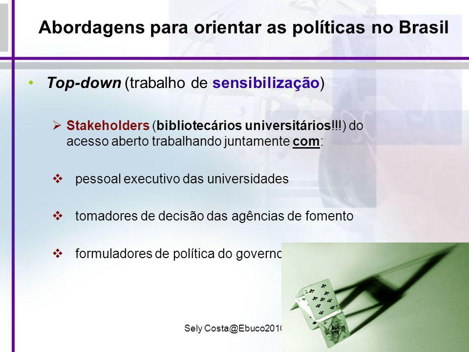 Sely Costa@Ebuco201015 Abordagens para orientar as políticas no Brasil Top-down (trabalho de sensibilização) Stakeholders (bibliotecários universitári