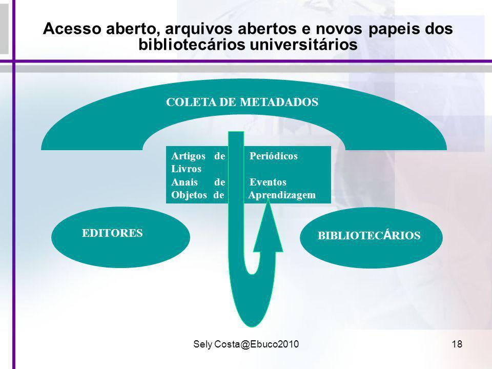 Sely Costa@Ebuco201018 Acesso aberto, arquivos abertos e novos papeis dos bibliotecários universitários Artigos de Periódicos Livros Anais de Eventos