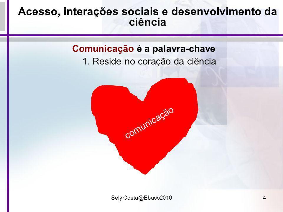 Sely Costa@Ebuco20104 Acesso, interações sociais e desenvolvimento da ciência Comunicação é a palavra-chave 1. Reside no coração da ciência comunicaçã