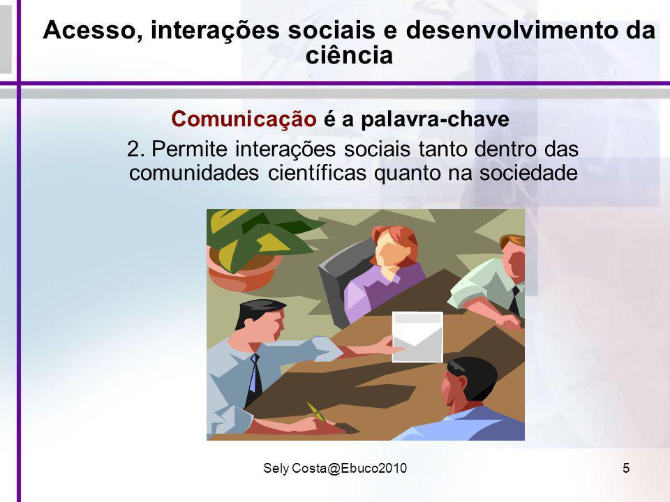 Sely Costa@Ebuco20105 Acesso, interações sociais e desenvolvimento da ciência Comunicação é a palavra-chave 2. Permite interações sociais tanto dentro
