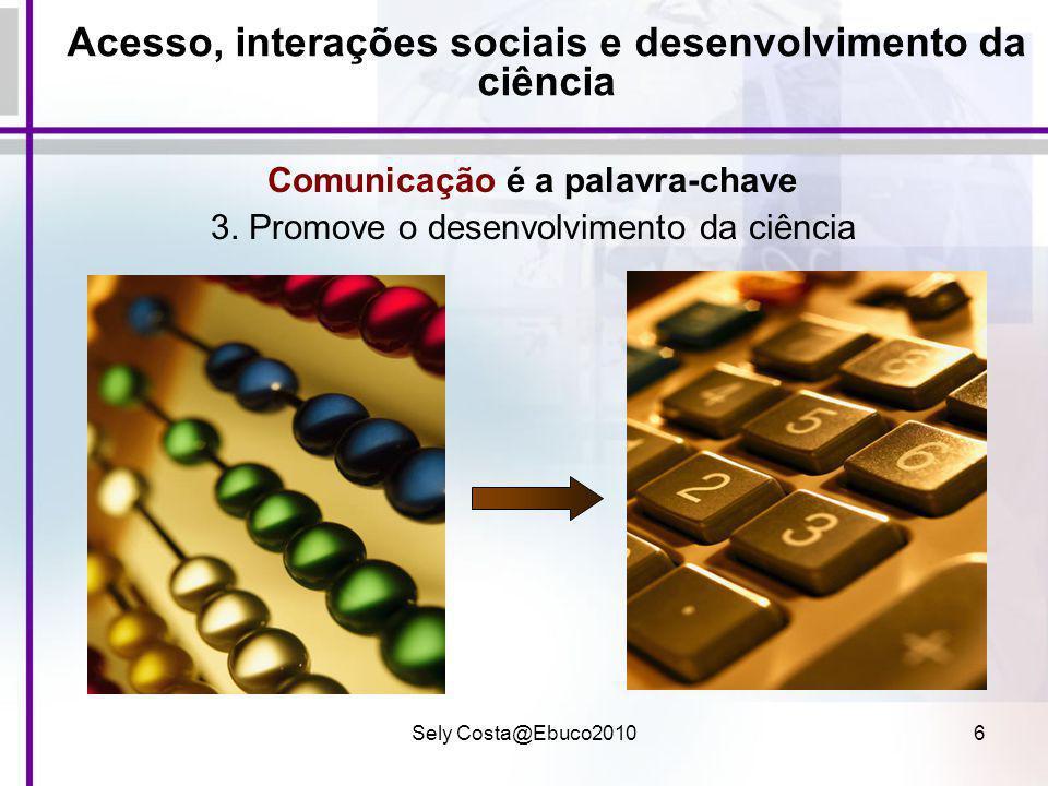 Sely Costa@Ebuco20106 Acesso, interações sociais e desenvolvimento da ciência Comunicação é a palavra-chave 3. Promove o desenvolvimento da ciência