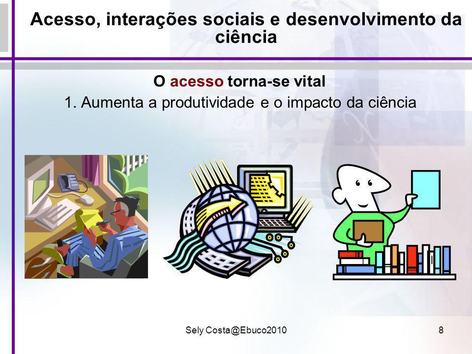 Sely Costa@Ebuco20108 Acesso, interações sociais e desenvolvimento da ciência O acesso torna-se vital 1. Aumenta a produtividade e o impacto da ciênci