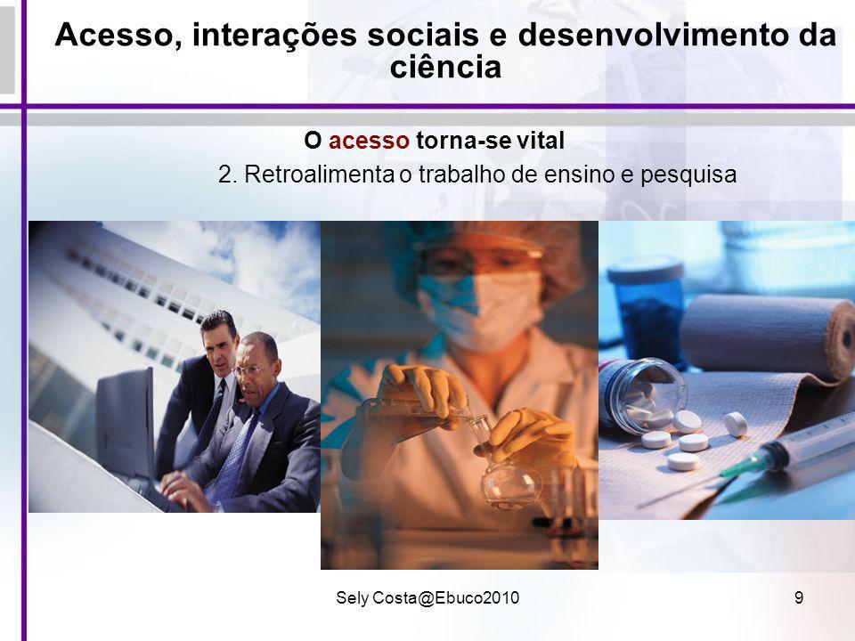 Sely Costa@Ebuco20109 Acesso, interações sociais e desenvolvimento da ciência O acesso torna-se vital 2. Retroalimenta o trabalho de ensino e pesquisa