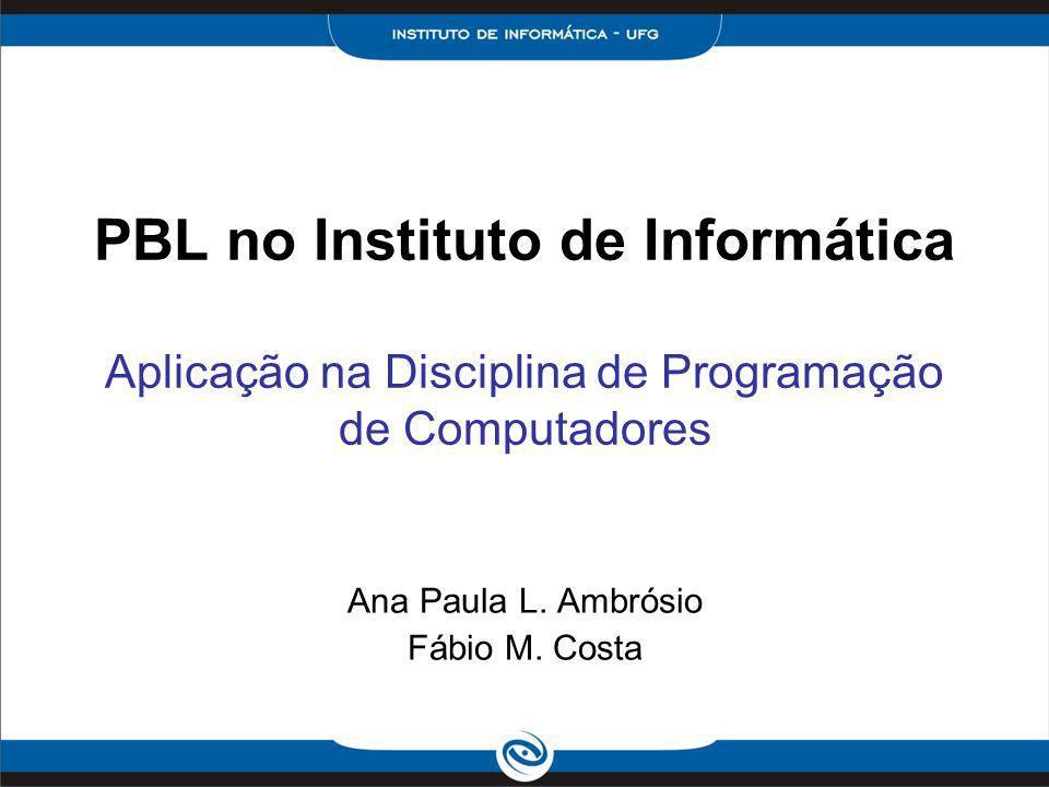 PBL no Instituto de Informática Aplicação na Disciplina de Programação de Computadores Ana Paula L. Ambrósio Fábio M. Costa
