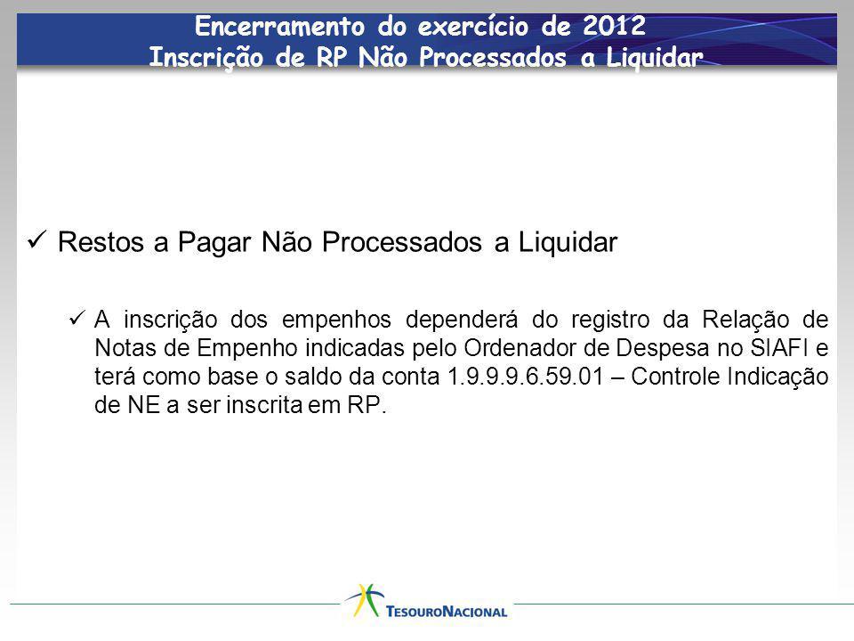 Encerramento do exercício de 2012 Inscrição de RP Não Processados a Liquidar Restos a Pagar Não Processados a Liquidar A inscrição dos empenhos dependerá do registro da Relação de Notas de Empenho indicadas pelo Ordenador de Despesa no SIAFI e terá como base o saldo da conta 1.9.9.9.6.59.01 – Controle Indicação de NE a ser inscrita em RP.