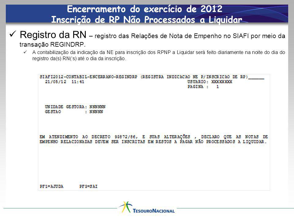 Encerramento do exercício de 2012 Inscrição de RP Não Processados a Liquidar Registro da RN – registro das Relações de Nota de Empenho no SIAFI por meio da transação REGINDRP.