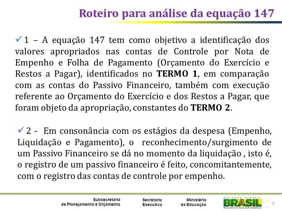 Ministério da Educação Subsecretaria de Planejamento e Orçamento Secretaria Executiva Roteiro para análise da equação 147 14 TERMO 2 - PASSIVO FINANCEIRO 212192300OBRIGACOES VINCULADAS C/ORGANISMOS INTERNACIO 212196001DIARIAS 212196002SUPRIMENTO DE FUNDOS 212196003BOLSAS PARA ESTUDOS - EXERCICIO.