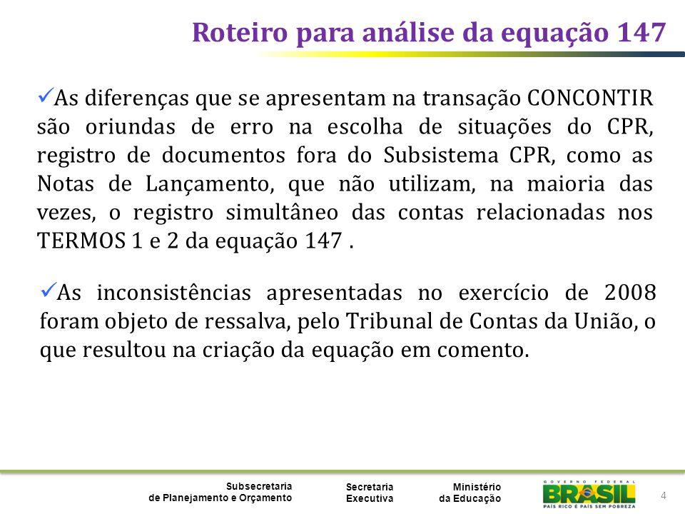 Ministério da Educação Subsecretaria de Planejamento e Orçamento Secretaria Executiva Roteiro para análise da equação 147 15 Acessar a transação CONCONTIR, digitar a UG/Gestão + Equação 147 + Mês.