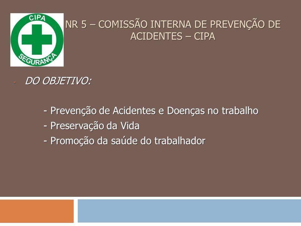 NR 5 – COMISSÃO INTERNA DE PREVENÇÃO DE ACIDENTES – CIPA - DO OBJETIVO: - Prevenção de Acidentes e Doenças no trabalho - Preservação da Vida - Promoção da saúde do trabalhador