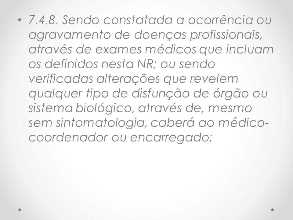 7.4.8. Sendo constatada a ocorrência ou agravamento de doenças profissionais, através de exames médicos que incluam os definidos nesta NR; ou sendo ve