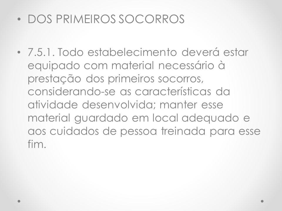DOS PRIMEIROS SOCORROS 7.5.1. Todo estabelecimento deverá estar equipado com material necessário à prestação dos primeiros socorros, considerando-se a