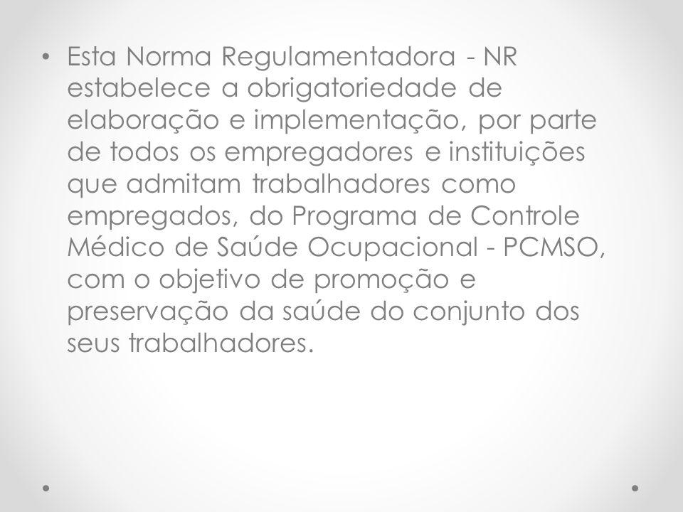 Esta Norma Regulamentadora - NR estabelece a obrigatoriedade de elaboração e implementação, por parte de todos os empregadores e instituições que admitam trabalhadores como empregados, do Programa de Controle Médico de Saúde Ocupacional - PCMSO, com o objetivo de promoção e preservação da saúde do conjunto dos seus trabalhadores.