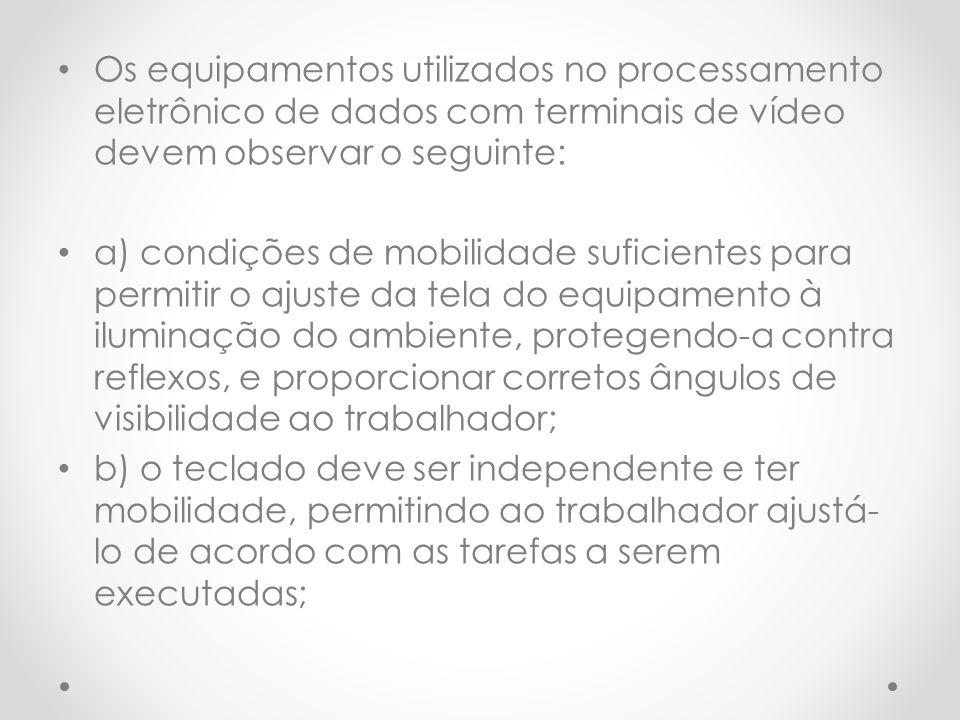Os equipamentos utilizados no processamento eletrônico de dados com terminais de vídeo devem observar o seguinte: a) condições de mobilidade suficient