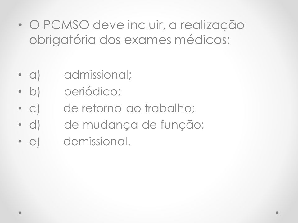 O PCMSO deve incluir, a realização obrigatória dos exames médicos: a) admissional; b) periódico; c) de retorno ao trabalho; d) de mudança de função; e) demissional.
