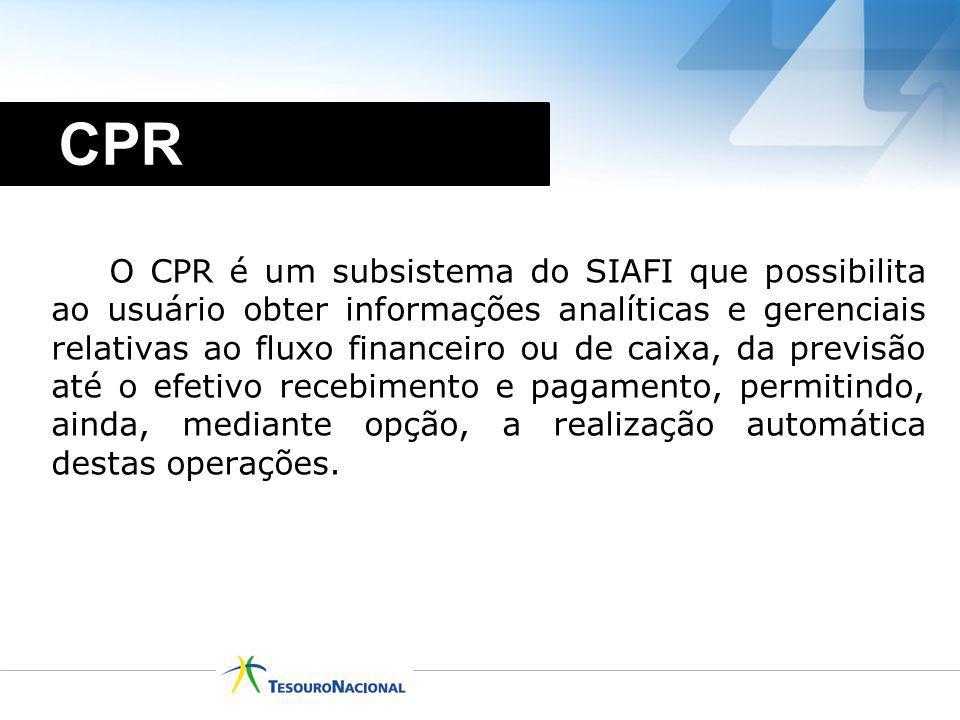 O CPR é um subsistema do SIAFI que possibilita ao usuário obter informações analíticas e gerenciais relativas ao fluxo financeiro ou de caixa, da prev