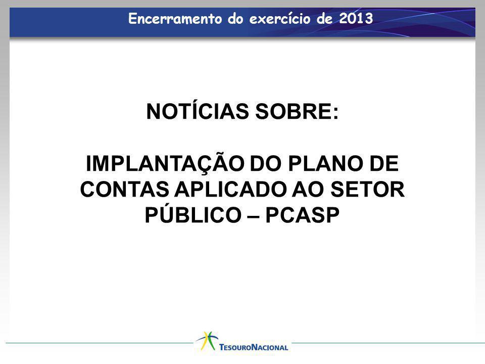 Encerramento do exercício de 2013 NOTÍCIAS SOBRE: IMPLANTAÇÃO DO PLANO DE CONTAS APLICADO AO SETOR PÚBLICO – PCASP