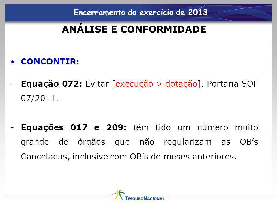 Encerramento do exercício de 2013 ANÁLISE E CONFORMIDADE CONCONTIR: -Equação 072: Evitar [execução > dotação]. Portaria SOF 07/2011. -Equações 017 e 2