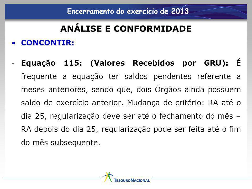 Encerramento do exercício de 2013 ANÁLISE E CONFORMIDADE CONCONTIR: -Equação 115: (Valores Recebidos por GRU): É frequente a equação ter saldos penden