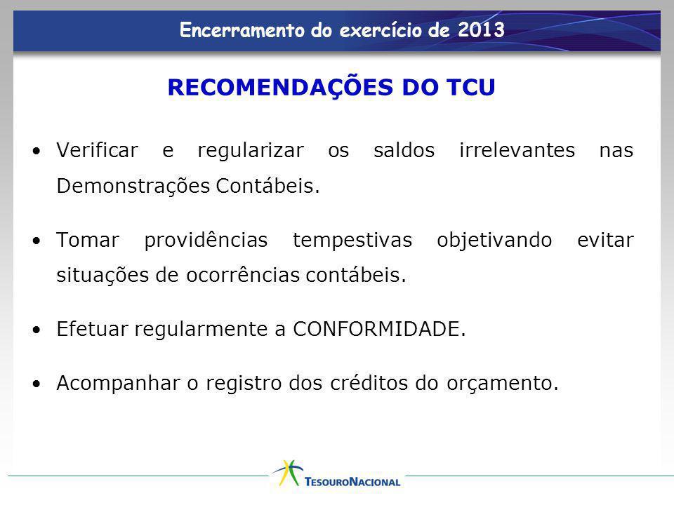 Encerramento do exercício de 2013 RECOMENDAÇÕES DO TCU Verificar e regularizar os saldos irrelevantes nas Demonstrações Contábeis. Tomar providências