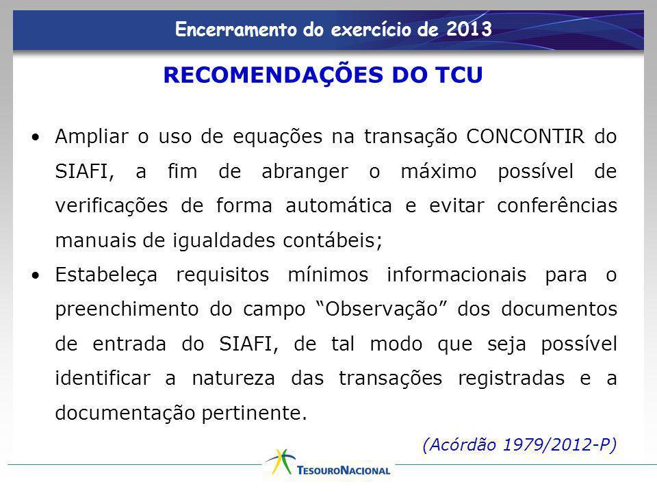 Encerramento do exercício de 2013 RECOMENDAÇÕES DO TCU Ampliar o uso de equações na transação CONCONTIR do SIAFI, a fim de abranger o máximo possível