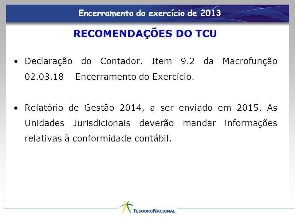 Encerramento do exercício de 2013 RECOMENDAÇÕES DO TCU Declaração do Contador. Item 9.2 da Macrofunção 02.03.18 – Encerramento do Exercício. Relatório