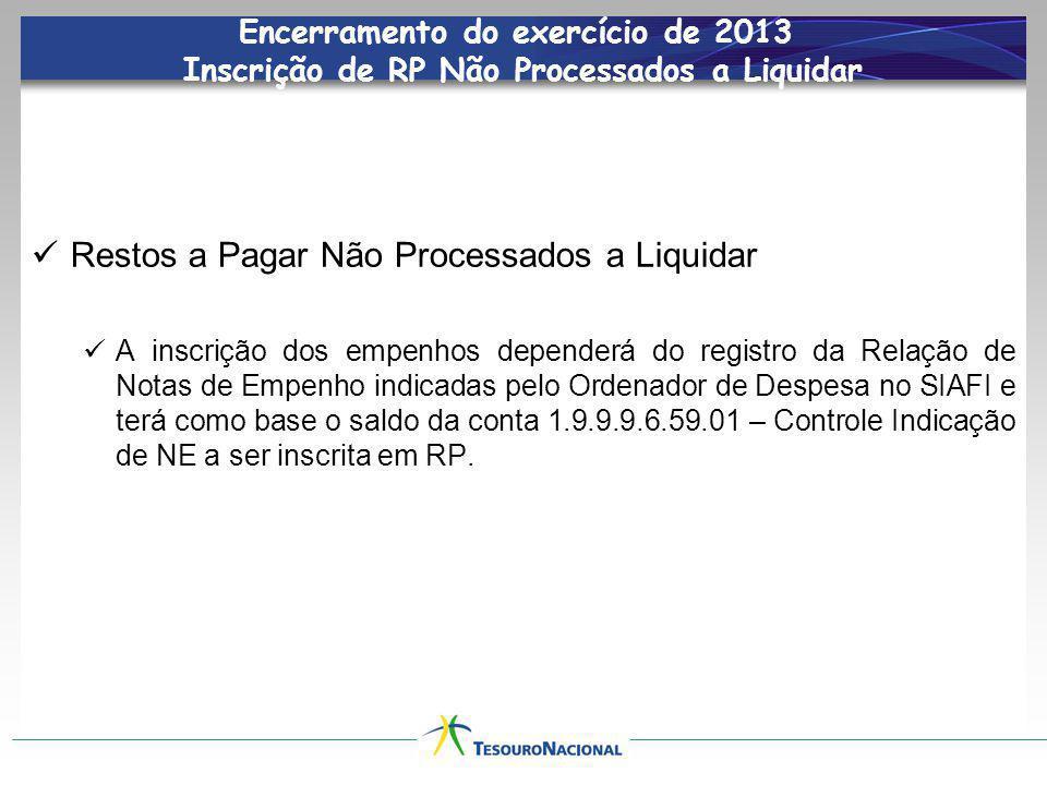 Encerramento do exercício de 2013 Inscrição de RP Não Processados a Liquidar Restos a Pagar Não Processados a Liquidar A inscrição dos empenhos depend