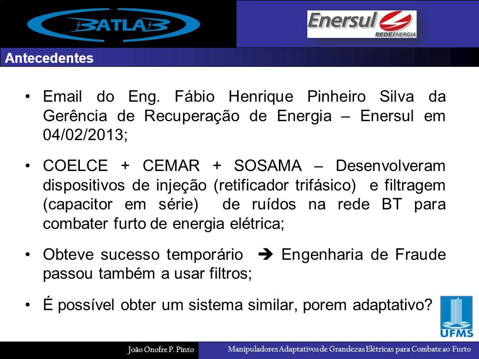 Manipuladores Adaptativos de Grandezas Elétricas para Combate ao Furto João Onofre P. Pinto Antecedentes Email do Eng. Fábio Henrique Pinheiro Silva d