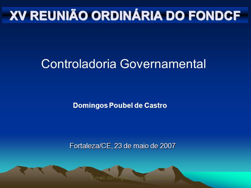 E-mail: domingos.poubel@globo.com XV REUNIÃO ORDINÁRIA DO FONDCF Fortaleza/CE, 23 de maio de 2007 Controladoria Governamental Domingos Poubel de Castro