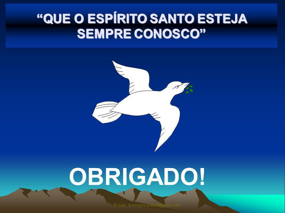 QUE O ESPÍRITO SANTO ESTEJA SEMPRE CONOSCO OBRIGADO! E-mail: domingos.poubel@globo.com