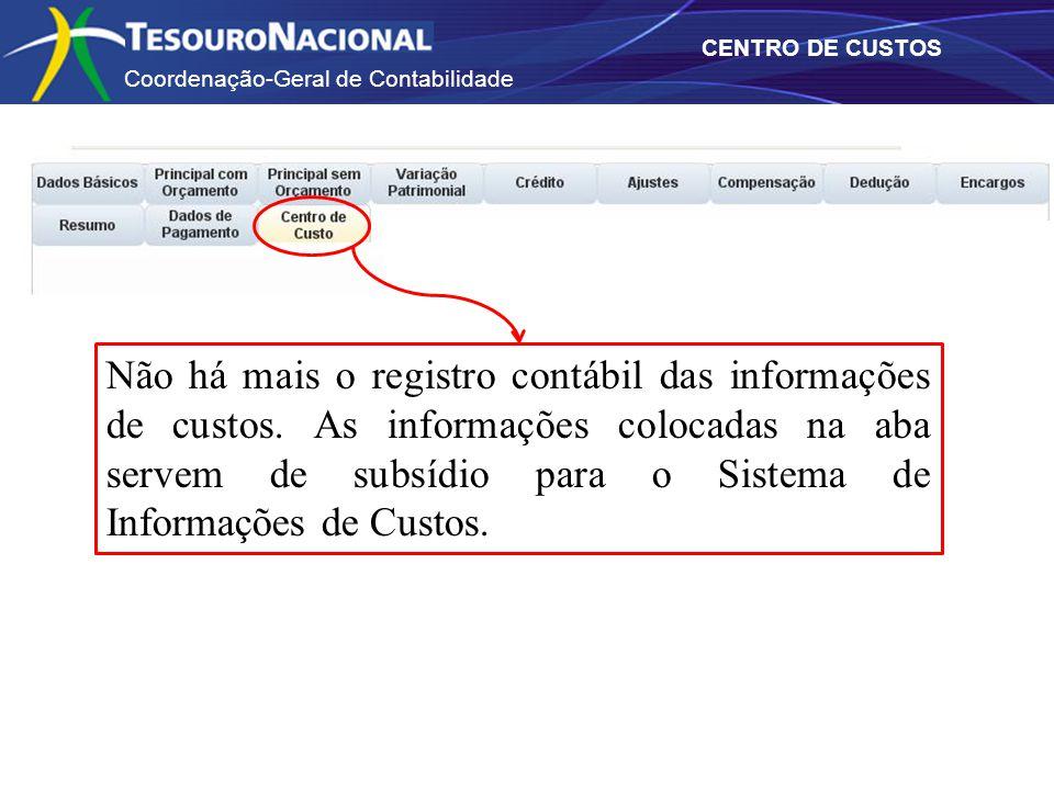 Coordenação-Geral de Contabilidade CENTRO DE CUSTOS Não há mais o registro contábil das informações de custos. As informações colocadas na aba servem