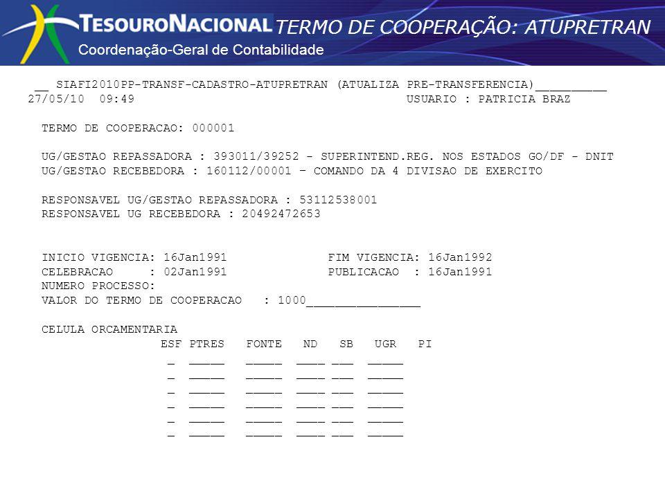 Coordenação-Geral de Contabilidade TERMO DE COOPERAÇÃO: ATUPRETRAN __ SIAFI2010PP-TRANSF-CADASTRO-ATUPRETRAN (ATUALIZA PRE-TRANSFERENCIA)__________ 27/05/10 09:49 USUARIO : PATRICIA BRAZ TERMO DE COOPERACAO: 000001 UG/GESTAO REPASSADORA : 393011/39252 - SUPERINTEND.REG.
