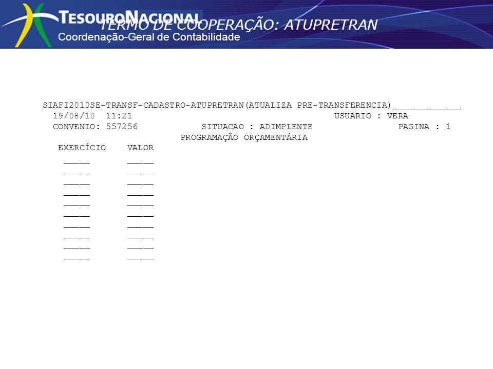 Coordenação-Geral de Contabilidade SIAFI2010SE-TRANSF-CADASTRO-ATUPRETRAN(ATUALIZA PRE-TRANSFERENCIA)_____________ 19/08/10 11:21 USUARIO : VERA CONVENIO: 557256 SITUACAO : ADIMPLENTE PAGINA : 1 PROGRAMAÇÃO ORÇAMENTÁRIA EXERCÍCIO VALOR _____ _____ TERMO DE COOPERAÇÃO: ATUPRETRAN