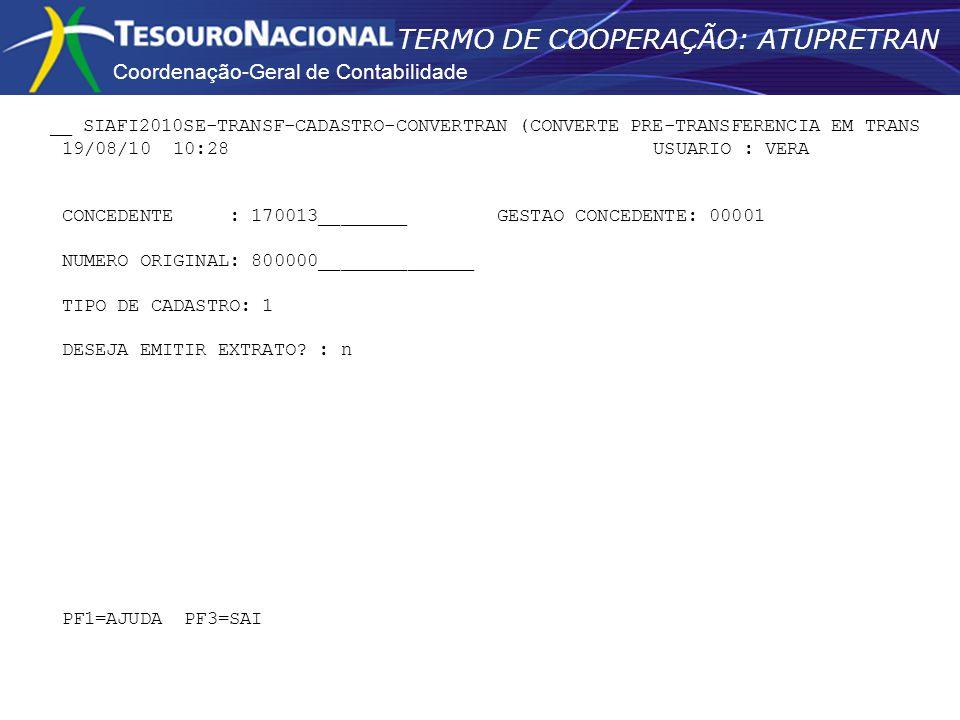 Coordenação-Geral de Contabilidade TERMO DE COOPERAÇÃO: ATUPRETRAN __ SIAFI2010SE-TRANSF-CADASTRO-CONVERTRAN (CONVERTE PRE-TRANSFERENCIA EM TRANS 19/08/10 10:28 USUARIO : VERA CONCEDENTE : 170013________ GESTAO CONCEDENTE: 00001 NUMERO ORIGINAL: 800000______________ TIPO DE CADASTRO: 1 DESEJA EMITIR EXTRATO.