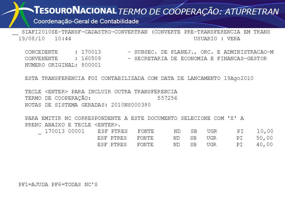 Coordenação-Geral de Contabilidade TERMO DE COOPERAÇÃO: ATUPRETRAN __ SIAFI2010SE-TRANSF-CADASTRO-CONVERTRAN (CONVERTE PRE-TRANSFERENCIA EM TRANS 19/08/10 10:44 USUARIO : VERA CONCEDENTE : 170013 - SUBSEC.