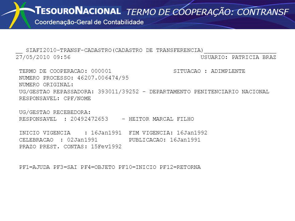 Coordenação-Geral de Contabilidade TERMO DE COOPERAÇÃO: CONTRANSF __ SIAFI2010-TRANSF-CADASTRO(CADASTRO DE TRANSFERENCIA)_____________________ 27/05/2010 09:56 USUARIO: PATRICIA BRAZ TERMO DE COOPERACAO: 000001 SITUACAO : ADIMPLENTE NUMERO PROCESSO: 46207.006474/95 NUMERO ORIGINAL: UG/GESTAO REPASSADORA: 393011/39252 - DEPARTAMENTO PENITENCIARIO NACIONAL RESPONSAVEL: CPF/NOME UG/GESTAO RECEBEDORA: RESPONSAVEL : 20492472653 - HEITOR MARCAL FILHO INICIO VIGENCIA : 16Jan1991 FIM VIGENCIA: 16Jan1992 CELEBRACAO : 02Jan1991 PUBLICACAO: 16Jan1991 PRAZO PREST.