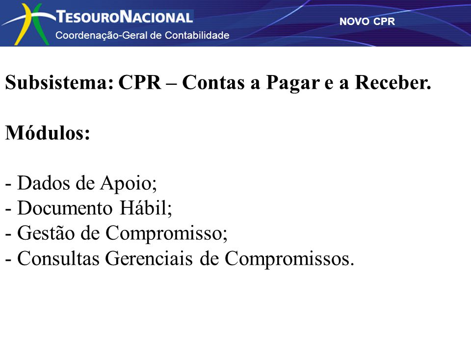 Coordenação-Geral de Contabilidade NOVO CPR Subsistema: CPR – Contas a Pagar e a Receber. Módulos: - Dados de Apoio; - Documento Hábil; - Gestão de Co