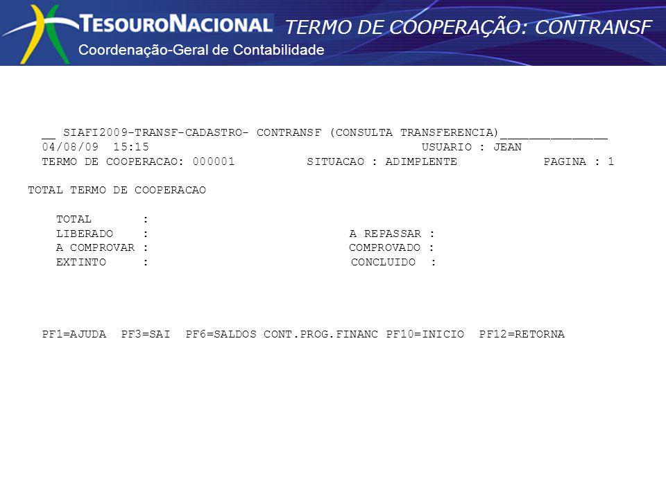 Coordenação-Geral de Contabilidade TERMO DE COOPERAÇÃO: CONTRANSF __ SIAFI2009-TRANSF-CADASTRO- CONTRANSF (CONSULTA TRANSFERENCIA)_______________ 04/08/09 15:15 USUARIO : JEAN TERMO DE COOPERACAO: 000001 SITUACAO : ADIMPLENTE PAGINA : 1 TOTAL TERMO DE COOPERACAO TOTAL : LIBERADO : A REPASSAR : A COMPROVAR : COMPROVADO : EXTINTO : CONCLUIDO : PF1=AJUDA PF3=SAI PF6=SALDOS CONT.PROG.FINANC PF10=INICIO PF12=RETORNA