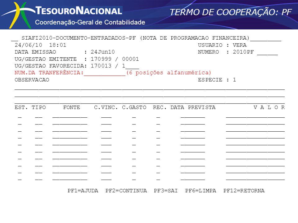 Coordenação-Geral de Contabilidade TERMO DE COOPERAÇÃO: PF __ SIAFI2010-DOCUMENTO-ENTRADADOS-PF (NOTA DE PROGRAMACAO FINANCEIRA)_________ 24/06/10 18:01 USUARIO : VERA DATA EMISSAO : 24Jun10 NUMERO : 2010PF ______ UG/GESTAO EMITENTE : 170999 / 00001 UG/GESTAO FAVORECIDA: 170013 / 1____ NUM.DA TRANFERÊNCIA:____________(6 posições alfanumérica) OBSERVACAO ESPECIE : 1 ______________________________________________________________________________ EST.