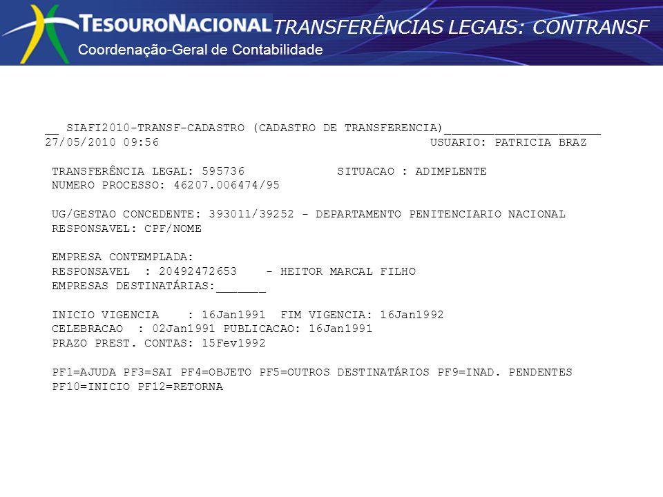 Coordenação-Geral de Contabilidade TRANSFERÊNCIAS LEGAIS: CONTRANSF __ SIAFI2010-TRANSF-CADASTRO (CADASTRO DE TRANSFERENCIA)______________________ 27/05/2010 09:56 USUARIO: PATRICIA BRAZ TRANSFERÊNCIA LEGAL: 595736 SITUACAO : ADIMPLENTE NUMERO PROCESSO: 46207.006474/95 UG/GESTAO CONCEDENTE: 393011/39252 - DEPARTAMENTO PENITENCIARIO NACIONAL RESPONSAVEL: CPF/NOME EMPRESA CONTEMPLADA: RESPONSAVEL : 20492472653 - HEITOR MARCAL FILHO EMPRESAS DESTINATÁRIAS:_______ INICIO VIGENCIA : 16Jan1991 FIM VIGENCIA: 16Jan1992 CELEBRACAO : 02Jan1991 PUBLICACAO: 16Jan1991 PRAZO PREST.