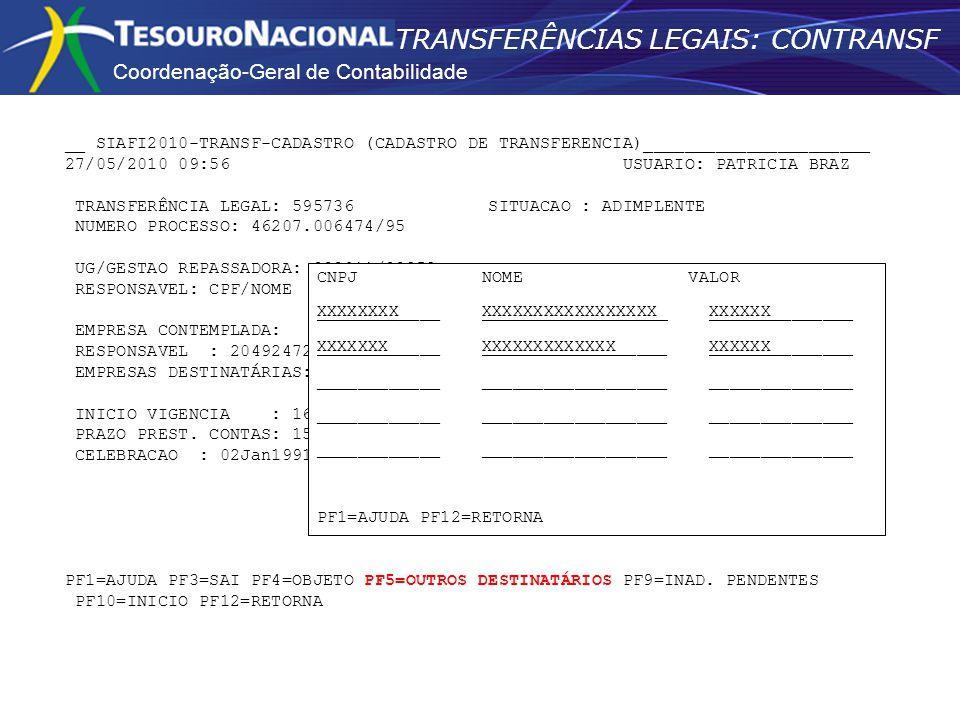 Coordenação-Geral de Contabilidade TRANSFERÊNCIAS LEGAIS: CONTRANSF __ SIAFI2010-TRANSF-CADASTRO (CADASTRO DE TRANSFERENCIA)______________________ 27/05/2010 09:56 USUARIO: PATRICIA BRAZ TRANSFERÊNCIA LEGAL: 595736 SITUACAO : ADIMPLENTE NUMERO PROCESSO: 46207.006474/95 UG/GESTAO REPASSADORA: 393011/39252 - DEPARTAMENTO PENITENCIARIO NACIONAL RESPONSAVEL: CPF/NOME EMPRESA CONTEMPLADA: RESPONSAVEL : 20492472653 - HEITOR MARCAL FILHO EMPRESAS DESTINATÁRIAS:_______ INICIO VIGENCIA : 16Jan1991 FIM VIGENCIA: 16Jan1992 PRAZO PREST.