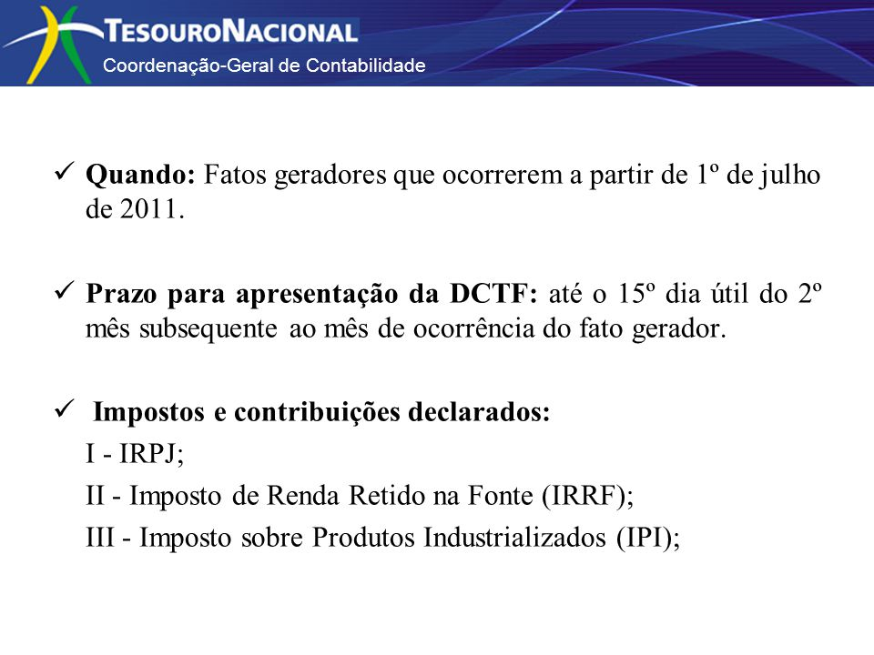 Coordenação-Geral de Contabilidade Quando: Fatos geradores que ocorrerem a partir de 1º de julho de 2011. Prazo para apresentação da DCTF: até o 15º d