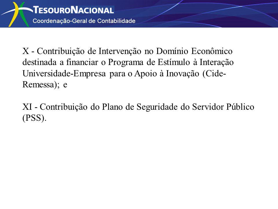 Coordenação-Geral de Contabilidade X - Contribuição de Intervenção no Domínio Econômico destinada a financiar o Programa de Estímulo à Interação Universidade-Empresa para o Apoio à Inovação (Cide- Remessa); e XI - Contribuição do Plano de Seguridade do Servidor Público (PSS).